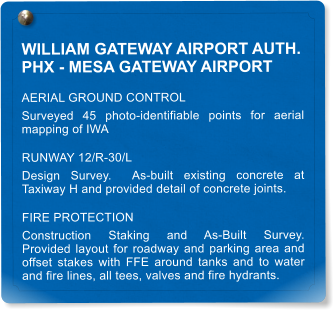 WILLIAM GATEWAY AIRPORT AUTH. PHX - MESA GATEWAY AIRPORT AERIAL GROUND CONTROL Surveyed 45 photo-identifiable points for aerial mapping of IWA  RUNWAY 12/R-30/L Design Survey.  As-built existing concrete at Taxiway H and provided detail of concrete joints. FIRE PROTECTION Construction Staking and As-Built Survey.  Provided layout for roadway and parking area and offset stakes with FFE around tanks and to water and fire lines, all tees, valves and fire hydrants.
