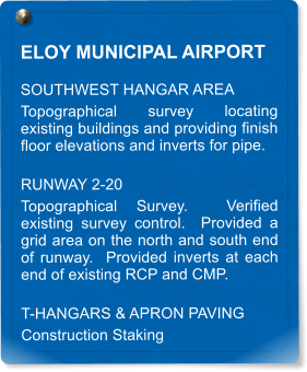 ELOY MUNICIPAL AIRPORT SOUTHWEST HANGAR AREA  Topographical survey locating existing buildings and providing finish floor elevations and inverts for pipe. RUNWAY 2-20 Topographical Survey.  Verified existing survey control.  Provided a grid area on the north and south end of runway.  Provided inverts at each end of existing RCP and CMP. T-HANGARS & APRON PAVING Construction Staking