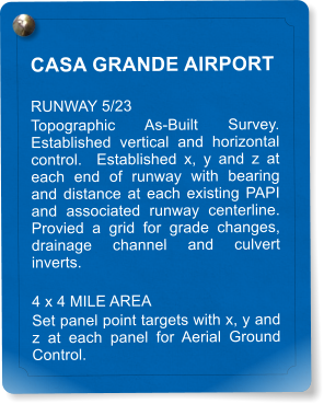 CASA GRANDE AIRPORT RUNWAY 5/23 Topographic As-Built Survey.  Established vertical and horizontal control.  Established x, y and z at each end of runway with bearing and distance at each existing PAPI and associated runway centerline.  Provied a grid for grade changes, drainage channel and culvert inverts. 4 x 4 MILE AREA Set panel point targets with x, y and z at each panel for Aerial Ground Control.