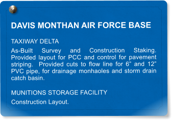 "DAVIS MONTHAN AIR FORCE BASE TAXIWAY DELTA As-Built Survey and Construction Staking.  Provided layout for PCC and control for pavement striping.  Provided cuts to flow line for 6"" and 12"" PVC pipe, for drainage monhaoles and storm drain catch basin. MUNITIONS STORAGE FACILITY Construction Layout."