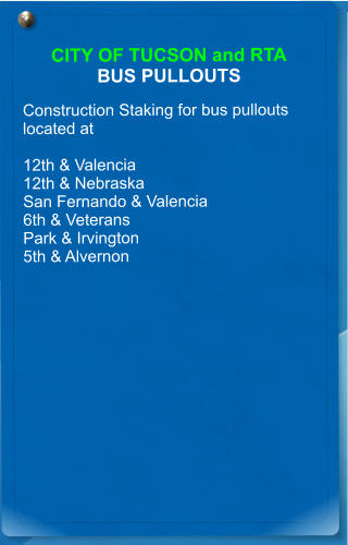 CITY OF TUCSON and RTA BUS PULLOUTS  Construction Staking for bus pullouts located at   12th & Valencia 12th & Nebraska San Fernando & Valencia 6th & Veterans  Park & Irvington 5th & Alvernon
