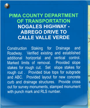 PIMA COUNTY DEPARTMENT OF TRANSPORTATION NOGALES HIGHWAY - ABREGO DRIVE TO CALLE VALLE VERDE  Construction Staking for Drainage and Roadway.  Verified existing and established additional horizontal and vertical control.  Marked limits of removal.  Provided slope stakes for rough cut.  Set  slope stakes for rough cut .  Provided blue tops for subgrade and ABC.  Provided layout for new concrete curb and drainage structures.  Provide cross out for survey monuments, stamped monument with punch mark and RLS number.