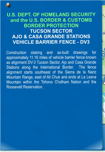 U.S. DEPT. OF HOMELAND SECURITY and the U.S. BORDER & CUSTOMS BORDER PROTECTION TUCSON SECTOR AJO & CASA GRANDE STATIONS VEHICLE BARRIER FENCE - DV3  Construction staking and as-built drawings for approximately 11.16 miles of vehicle barrier fence known as alignment DV-3 Tucson Sector, Ajo and Casa Grande Stations along the International Border.  The fence alignment starts southeast of the Sierra de la Nariz Mountain Range, east of Ali Chuk and ends at La Lesna Mountain within the Tohono O'odham Nation and the Roosevelt Reservation.