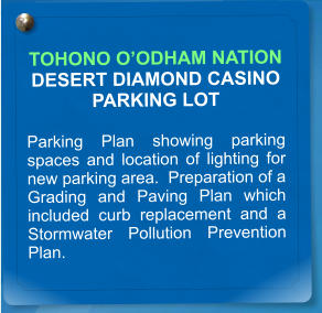 TOHONO O'ODHAM NATION DESERT DIAMOND CASINO PARKING LOT  Parking Plan showing parking spaces and location of lighting for new parking area.  Preparation of a Grading and Paving Plan which included curb replacement and a Stormwater Pollution Prevention Plan.