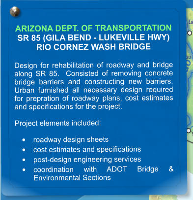 ARIZONA DEPT. OF TRANSPORTATION SR 85 (GILA BEND - LUKEVILLE HWY) RIO CORNEZ WASH BRIDGE  Design for rehabilitation of roadway and bridge along SR 85.  Consisted of removing concrete bridge barriers and constructing new barriers.  Urban furnished all necessary design required for prepration of roadway plans, cost estimates and specifications for the project.  Project elements included:  •	roadway design sheets •	cost estimates and specifications •	post-design engineering services •	coordination with ADOT Bridge & Environmental Sections
