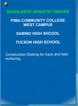 SCHOLASTIC ATHLETIC TRACKS  PIMA COMMUNITY COLLEGE WEST CAMPUS  SABINO HIGH SHCOOL  TUCSON HIGH SCHOOL  Construction Staking for track and field surfacing.