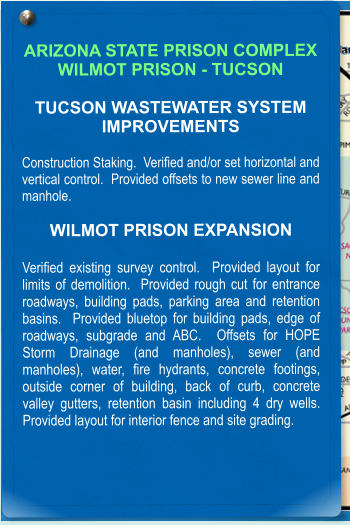 ARIZONA STATE PRISON COMPLEX WILMOT PRISON - TUCSON  TUCSON WASTEWATER SYSTEM IMPROVEMENTS  Construction Staking.  Verified and/or set horizontal and vertical control.  Provided offsets to new sewer line and manhole.    WILMOT PRISON EXPANSION  Verified existing survey control.  Provided layout for limits of demolition.  Provided rough cut for entrance roadways, building pads, parking area and retention basins.  Provided bluetop for building pads, edge of roadways, subgrade and ABC.  Offsets for HOPE Storm Drainage (and manholes), sewer (and manholes), water, fire hydrants, concrete footings, outside corner of building, back of curb, concrete valley gutters, retention basin including 4 dry wells.   Provided layout for interior fence and site grading.