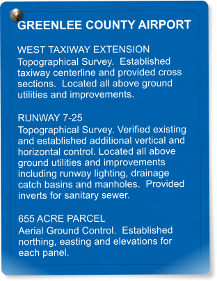 GREENLEE COUNTY AIRPORT WEST TAXIWAY EXTENSION  Topographical Survey.  Established taxiway centerline and provided cross sections.  Located all above ground utilities and improvements. RUNWAY 7-25 Topographical Survey. Verified existing and established additional vertical and horizontal control. Located all above ground utilities and improvements including runway lighting, drainage catch basins and manholes.  Provided inverts for sanitary sewer. 655 ACRE PARCEL Aerial Ground Control.  Established northing, easting and elevations for each panel.