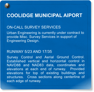 COOLIDGE MUNICIPAL AIPORT ON-CALL SURVEY SERVICES Urban Engineering is currently under contract to provide Misc. Survey Services in support of Engineering Design. RUNWAY 5/23 AND 17/35 Survey Control and Aerial Ground Control.  Established vertical and horizontal control in NAVD88 and NAD83 data, coordinates and elevations at each end of runway.  Provided elevations for top of existing buildings and structures.  Cross sections along centerline of each edge of runway.