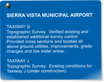 SIERRA VISTA MUNICIPAL AIRPORT TAXIWAY G Topographic Survey.  Verified existing and established additional survey control.  Provided cross sections and located all above ground utilities, improvements, grade changes and low water areas. TAXIWAY J Topographic Survey.  Existing conditions for Taxiway J (under construction).