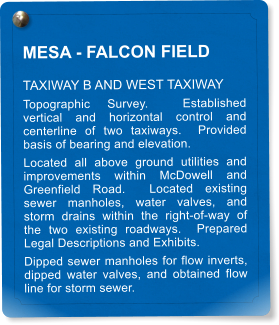 MESA - FALCON FIELD  TAXIWAY B AND WEST TAXIWAY Topographic Survey.  Established vertical and horizontal control and centerline of two taxiways.  Provided basis of bearing and elevation.   Located all above ground utilities and improvements within McDowell and Greenfield Road.  Located existing sewer manholes, water valves, and storm drains within the right-of-way of the two existing roadways.  Prepared Legal Descriptions and Exhibits.   Dipped sewer manholes for flow inverts, dipped water valves, and obtained flow line for storm sewer.