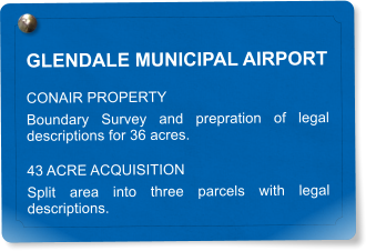 GLENDALE MUNICIPAL AIRPORT CONAIR PROPERTY Boundary Survey and prepration of legal descriptions for 36 acres. 43 ACRE ACQUISITION Split area into three parcels with legal descriptions.