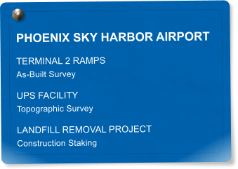 PHOENIX SKY HARBOR AIRPORT TERMINAL 2 RAMPS As-Built Survey UPS FACILITY Topographic Survey LANDFILL REMOVAL PROJECT Construction Staking