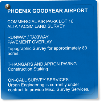 PHOENIX GOODYEAR AIRPORT COMMERCIAL AIR PARK LOT 16 ALTA / ACSM LAND SURVEY RUNWAY / TAXIWAY  PAVEMENT OVERLAY Topographic Survey for approximately 80 acres. T-HANGARS AND APRON PAVING Construction Staking ON-CALL SURVEY SERVICES Urban Engineering is currently under contract to provide Misc. Survey Services.