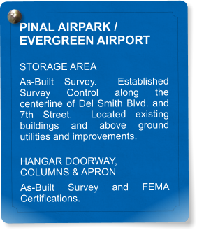 PINAL AIRPARK /  EVERGREEN AIRPORT STORAGE AREA  As-Built Survey.  Established Survey Control along the centerline of Del Smith Blvd. and 7th Street.  Located existing buildings and above ground utilities and improvements. HANGAR DOORWAY, COLUMNS & APRON As-Built Survey and FEMA Certifications.