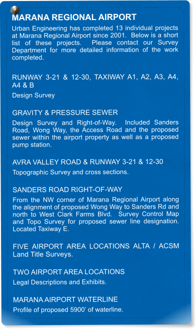 MARANA REGIONAL AIRPORT Urban Engineering has completed 13 individual projects at Marana Regional Airport since 2001.  Below is a short list of these projects.  Please contact our Survey Department for more detailed information of the work completed.  RUNWAY 3-21 & 12-30, TAXIWAY A1, A2, A3, A4, A4 & B Design Survey GRAVITY & PRESSURE SEWER Design Survey and Right-of-Way.  Included Sanders Road, Wong Way, the Access Road and the proposed sewer within the airport property as well as a proposed pump station. AVRA VALLEY ROAD & RUNWAY 3-21 & 12-30 Topographic Survey and cross sections. SANDERS ROAD RIGHT-OF-WAY From the NW corner of Marana Regional Airport along the alignment of proposed Wong Way to Sanders Rd and north to West Clark Farms Blvd.  Survey Control Map and Topo Survey for proposed sewer line designation.  Located Taxiway E. FIVE AIRPORT AREA LOCATIONS ALTA / ACSM Land Title Surveys. TWO AIRPORT AREA LOCATIONS Legal Descriptions and Exhibits. MARANA AIRPORT WATERLINE Profile of proposed 5900' of waterline.