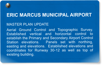 ERIC MARCUS MUNICIPAL AIRPORT MASTER PLAN UPDATE Aerial Ground Control and Topographic Survey.  Established vertical and horizontal control to establish the Primary and Secondary Airport Control Station elevations.  Panels set with northing, easting and elevations.  Established elevations and coordinates for Runway 30-12 as well as top of existing building.