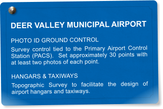 DEER VALLEY MUNICIPAL AIRPORT PHOTO ID GROUND CONTROL Survey control tied to the Primary Airport Control Station (PACS).  Set approximately 30 points with at least two photos of each point. HANGARS & TAXIWAYS Topographic Survey to facilitate the design of airport hangars and taxiways.